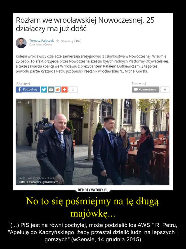 """No to się pośmiejmy na tę długą majówkę... – """"(...) PiS jest na równi pochyłej, może podzielić los AWS."""" R. Petru, """"Apeluję do Kaczyńskiego, żeby przestał dzielić ludzi na lepszych i gorszych"""" (wSensie, 14 grudnia 2015)"""