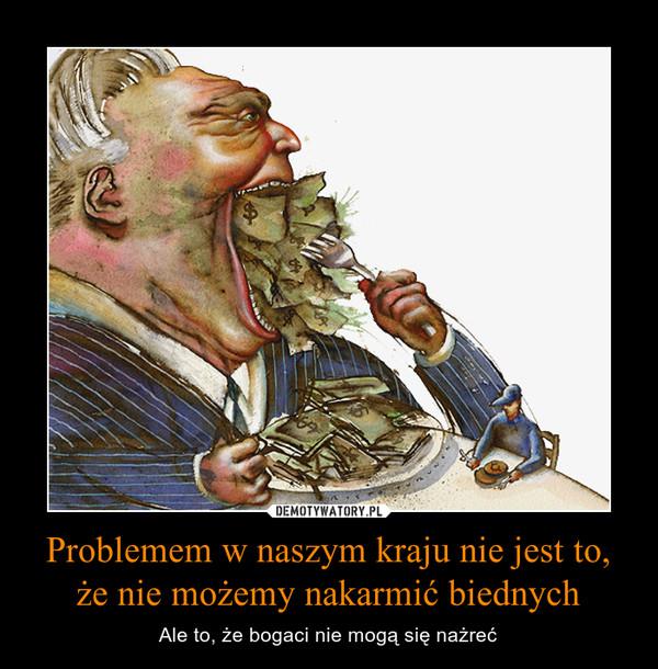 Problemem w naszym kraju nie jest to, że nie możemy nakarmić biednych – Ale to, że bogaci nie mogą się nażreć