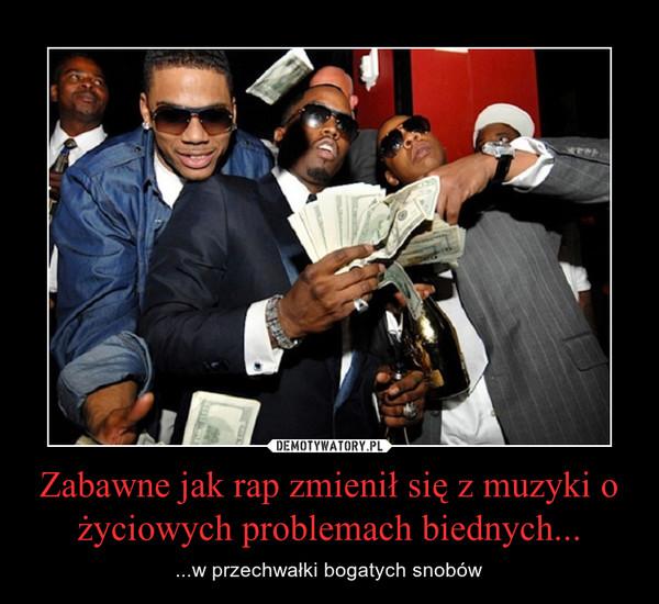 Zabawne jak rap zmienił się z muzyki o życiowych problemach biednych... – ...w przechwałki bogatych snobów