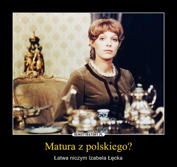Matura z polskiego? – Łatwa niczym Izabela Łęcka