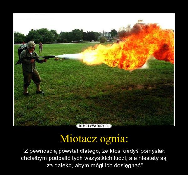 """Miotacz ognia: – """"Z pewnością powstał dlatego, że ktoś kiedyś pomyślał:chciałbym podpalić tych wszystkich ludzi, ale niestety są za daleko, abym mógł ich dosięgnąć"""""""