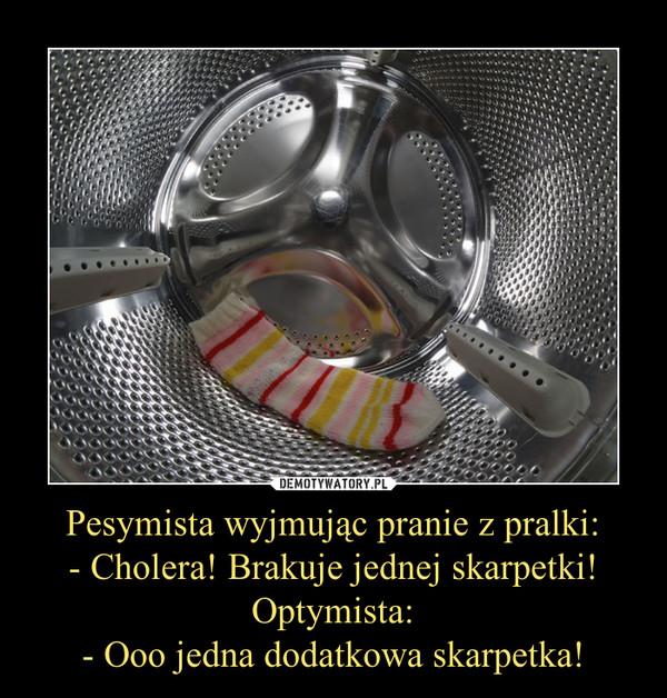 Pesymista wyjmując pranie z pralki:- Cholera! Brakuje jednej skarpetki!Optymista:- Ooo jedna dodatkowa skarpetka! –