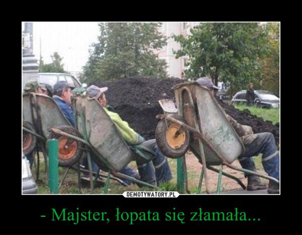 - Majster, łopata się złamała... –