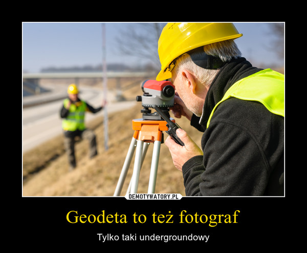 Geodeta to też fotograf – Tylko taki undergroundowy