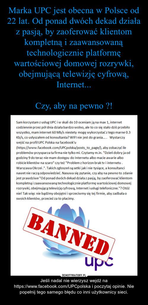 Marka UPC jest obecna w Polsce od 22 lat. Od ponad dwóch dekad działa z pasją, by zaoferować klientom kompletną i zaawansowaną technologicznie platformę wartościowej domowej rozrywki, obejmującą telewizję cyfrową, Internet...  Czy, aby na pewno ?!