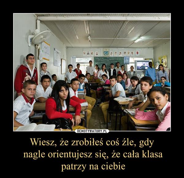 Wiesz, że zrobiłeś coś źle, gdy nagle orientujesz się, że cała klasa patrzy na ciebie –