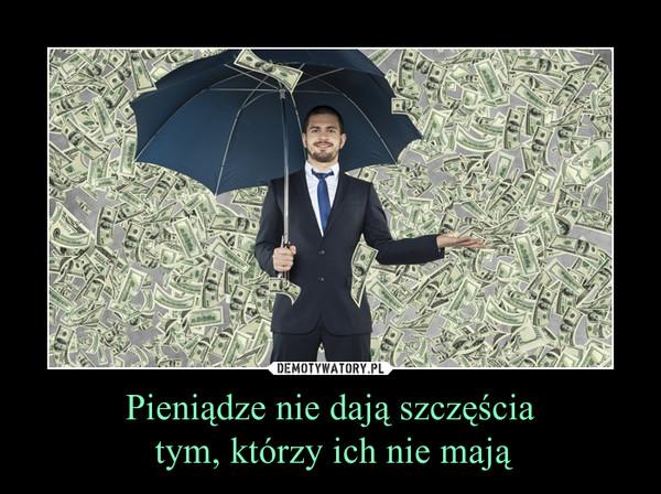 Pieniądze nie dają szczęścia tym, którzy ich nie mają –