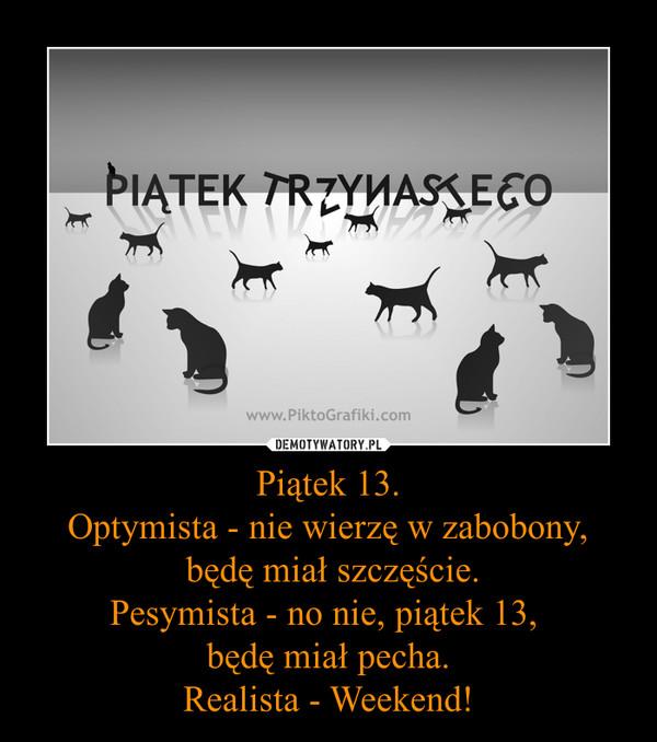 Piątek 13.Optymista - nie wierzę w zabobony, będę miał szczęście.Pesymista - no nie, piątek 13, będę miał pecha.Realista - Weekend! –