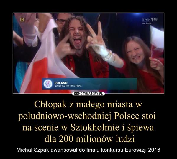 Chłopak z małego miasta w południowo-wschodniej Polsce stoi na scenie w Sztokholmie i śpiewa dla 200 milionów ludzi – Michał Szpak awansował do finału konkursu Eurowizji 2016