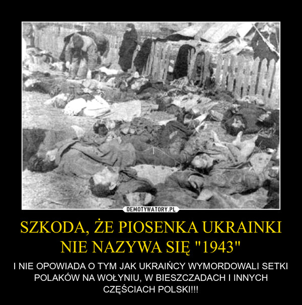 """SZKODA, ŻE PIOSENKA UKRAINKI NIE NAZYWA SIĘ """"1943"""" – I NIE OPOWIADA O TYM JAK UKRAIŃCY WYMORDOWALI SETKI POLAKÓW NA WOŁYNIU, W BIESZCZADACH I INNYCH CZĘŚCIACH POLSKI!!!"""