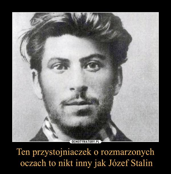 Ten przystojniaczek o rozmarzonych oczach to nikt inny jak Józef Stalin –