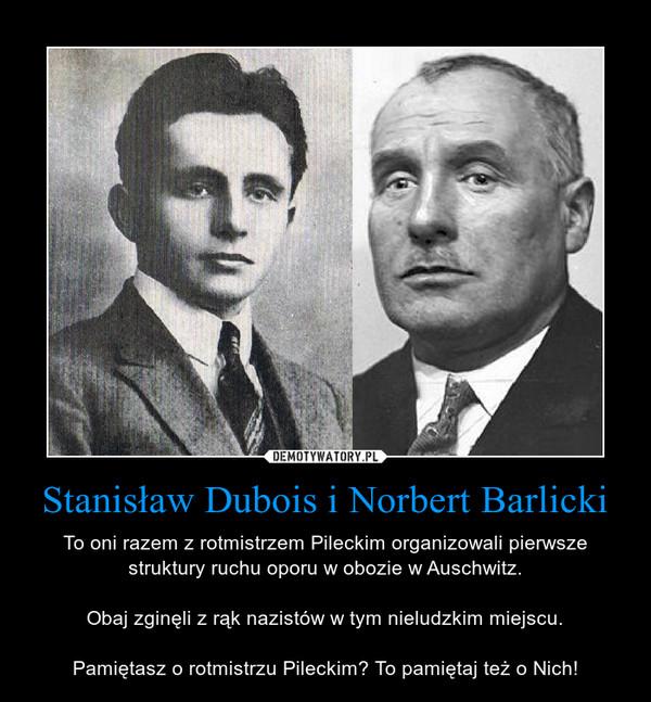 Stanisław Dubois i Norbert Barlicki – To oni razem z rotmistrzem Pileckim organizowali pierwsze struktury ruchu oporu w obozie w Auschwitz.Obaj zginęli z rąk nazistów w tym nieludzkim miejscu.Pamiętasz o rotmistrzu Pileckim? To pamiętaj też o Nich!