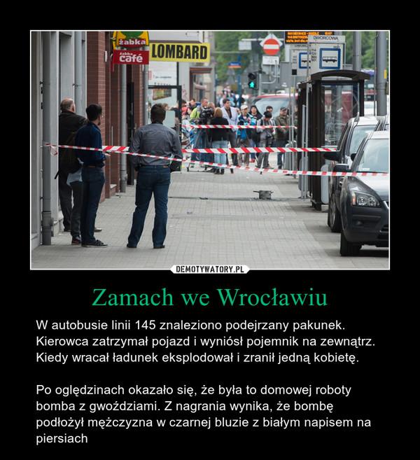Zamach we Wrocławiu – W autobusie linii 145 znaleziono podejrzany pakunek. Kierowca zatrzymał pojazd i wyniósł pojemnik na zewnątrz. Kiedy wracał ładunek eksplodował i zranił jedną kobietę.Po oględzinach okazało się, że była to domowej roboty bomba z gwoździami. Z nagrania wynika, że bombę podłożył mężczyzna w czarnej bluzie z białym napisem na piersiach