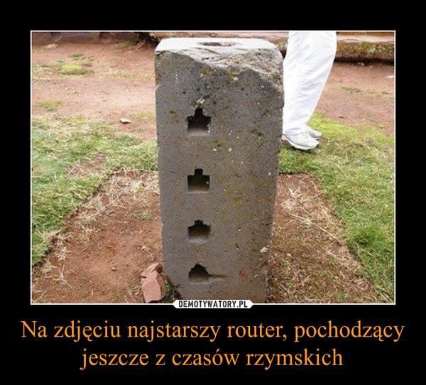 Na zdjęciu najstarszy ruter pochodzący,  jeszcze z czasów rzymskich.