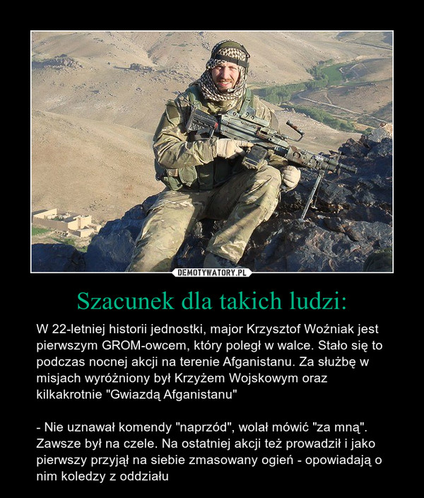 """Szacunek dla takich ludzi: – W 22-letniej historii jednostki, major Krzysztof Woźniak jest pierwszym GROM-owcem, który poległ w walce. Stało się to podczas nocnej akcji na terenie Afganistanu. Za służbę w misjach wyróżniony był Krzyżem Wojskowym oraz kilkakrotnie """"Gwiazdą Afganistanu""""- Nie uznawał komendy """"naprzód"""", wolał mówić """"za mną"""". Zawsze był na czele. Na ostatniej akcji też prowadził i jako pierwszy przyjął na siebie zmasowany ogień - opowiadają o nim koledzy z oddziału"""