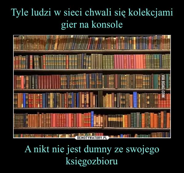 A nikt nie jest dumny ze swojego księgozbioru –