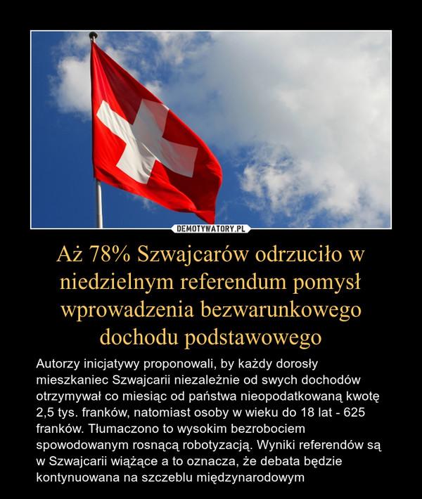 Aż 78% Szwajcarów odrzuciło w niedzielnym referendum pomysł wprowadzenia bezwarunkowego dochodu podstawowego – Autorzy inicjatywy proponowali, by każdy dorosły mieszkaniec Szwajcarii niezależnie od swych dochodów otrzymywał co miesiąc od państwa nieopodatkowaną kwotę 2,5 tys. franków, natomiast osoby w wieku do 18 lat - 625 franków. Tłumaczono to wysokim bezrobociem spowodowanym rosnącą robotyzacją. Wyniki referendów są w Szwajcarii wiążące a to oznacza, że debata będzie kontynuowana na szczeblu międzynarodowym