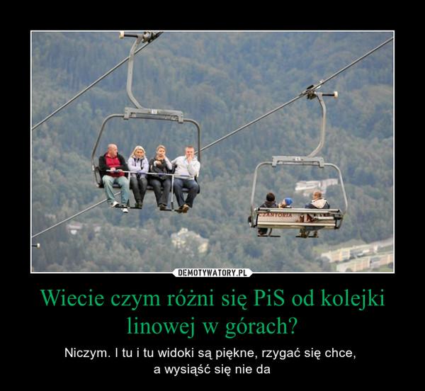Wiecie czym różni się PiS od kolejki linowej w górach? – Niczym. I tu i tu widoki są piękne, rzygać się chce, a wysiąść się nie da