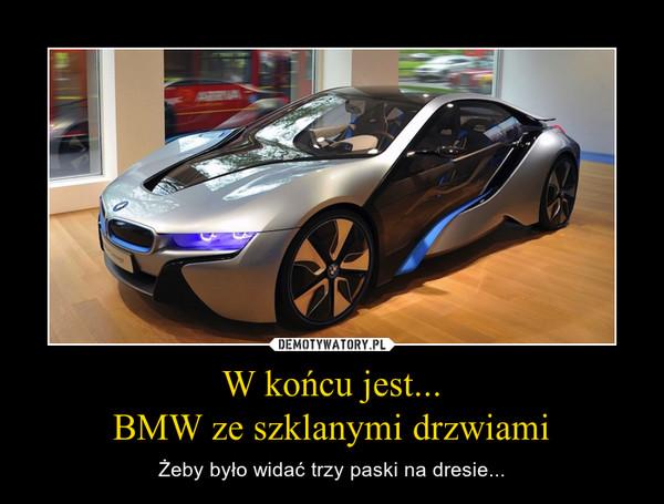 W końcu jest...BMW ze szklanymi drzwiami – Żeby było widać trzy paski na dresie...