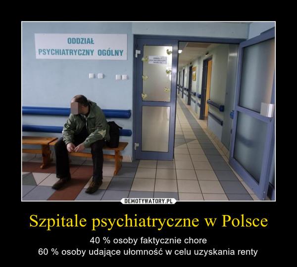 Szpitale psychiatryczne w Polsce – 40 % osoby faktycznie chore60 % osoby udające ułomność w celu uzyskania renty