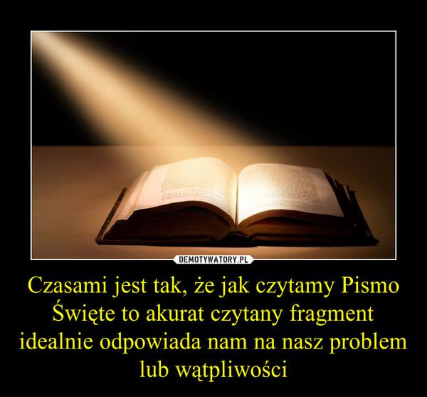 Czasami jest tak, że jak czytamy Pismo Święte to akurat czytany fragment idealnie odpowiada nam na nasz problem lub wątpliwości –