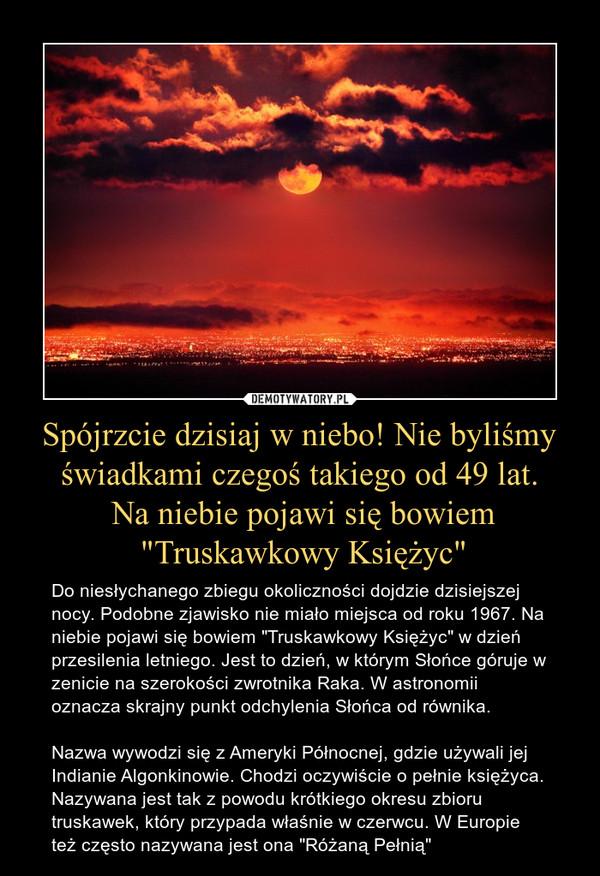 """Spójrzcie dzisiaj w niebo! Nie byliśmy świadkami czegoś takiego od 49 lat. Na niebie pojawi się bowiem """"Truskawkowy Księżyc"""" – Do niesłychanego zbiegu okoliczności dojdzie dzisiejszej nocy. Podobne zjawisko nie miało miejsca od roku 1967. Na niebie pojawi się bowiem """"Truskawkowy Księżyc"""" w dzień przesilenia letniego. Jest to dzień, w którym Słońce góruje w zenicie na szerokości zwrotnika Raka. W astronomii oznacza skrajny punkt odchylenia Słońca od równika. Nazwa wywodzi się z Ameryki Północnej, gdzie używali jej Indianie Algonkinowie. Chodzi oczywiście o pełnie księżyca. Nazywana jest tak z powodu krótkiego okresu zbioru truskawek, który przypada właśnie w czerwcu. W Europie też często nazywana jest ona """"Różaną Pełnią"""""""