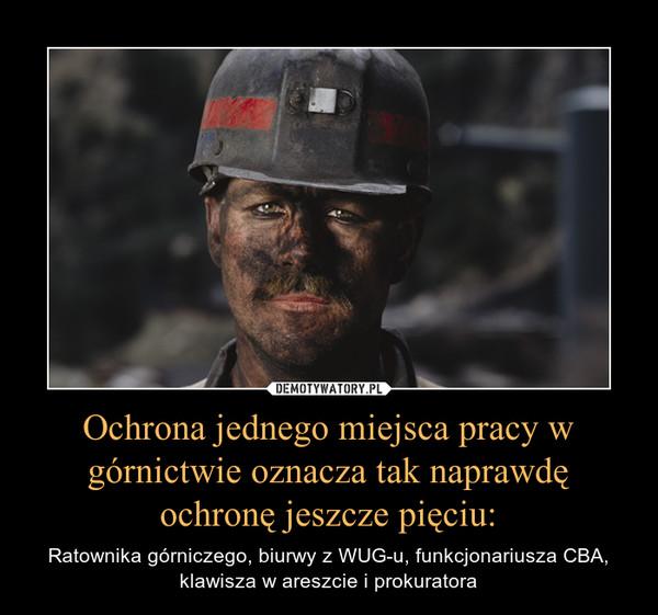 Ochrona jednego miejsca pracy w górnictwie oznacza tak naprawdę ochronę jeszcze pięciu: – Ratownika górniczego, biurwy z WUG-u, funkcjonariusza CBA, klawisza w areszcie i prokuratora