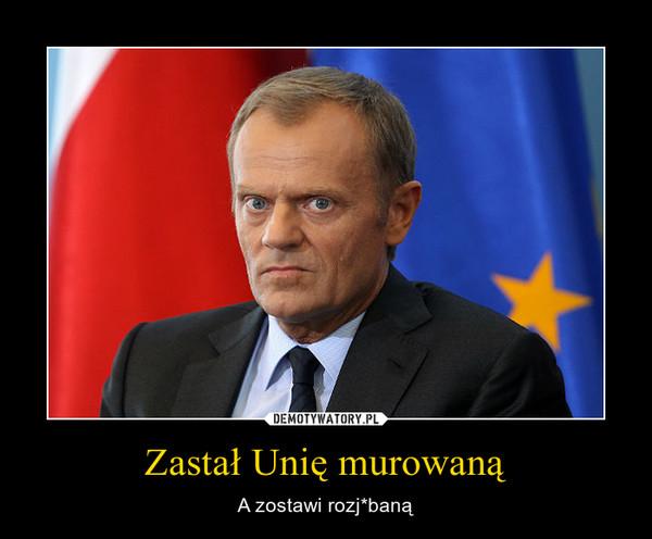 Zastał Unię murowaną – A zostawi rozj*baną