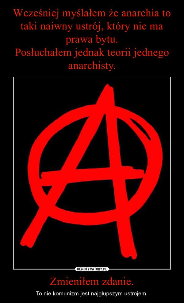 Zmieniłem zdanie. – To nie komunizm jest najgłupszym ustrojem.