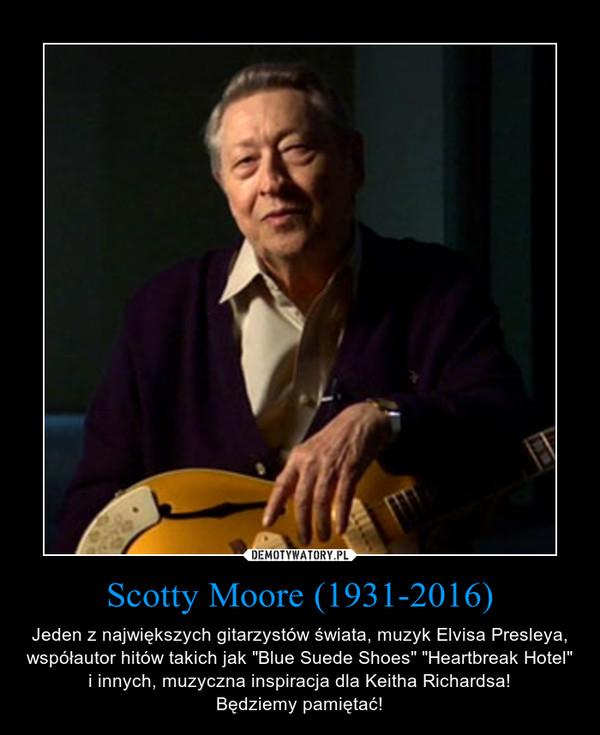 """Scotty Moore (1931-2016) – Jeden z największych gitarzystów świata, muzyk Elvisa Presleya, współautor hitów takich jak """"Blue Suede Shoes"""" """"Heartbreak Hotel"""" i innych, muzyczna inspiracja dla Keitha Richardsa!Będziemy pamiętać!"""