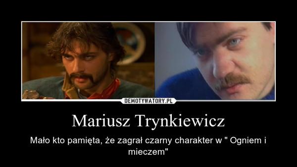 """Mariusz Trynkiewicz – Mało kto pamięta, że zagrał czarny charakter w """" Ogniem i mieczem"""""""