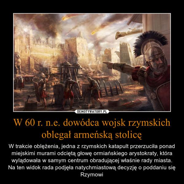W 60 r. n.e. dowódca wojsk rzymskich oblegał armeńską stolicę – W trakcie oblężenia, jedna z rzymskich katapult przerzuciła ponad miejskimi murami odciętą głowę ormiańskiego arystokraty, która wylądowała w samym centrum obradującej właśnie rady miasta. Na ten widok rada podjęła natychmiastową decyzję o poddaniu się Rzymowi