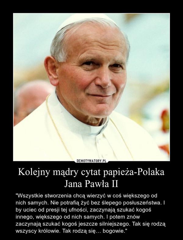 """Kolejny mądry cytat papieża-Polaka Jana Pawła II – """"Wszystkie stworzenia chcą wierzyć w coś większego od nich samych. Nie potrafią żyć bez ślepego posłuszeństwa. I by uciec od presji tej ufności, zaczynają szukać kogoś innego, większego od nich samych. I potem znów zaczynają szukać kogoś jeszcze silniejszego. Tak się rodzą wszyscy królowie. Tak rodzą się… bogowie."""""""