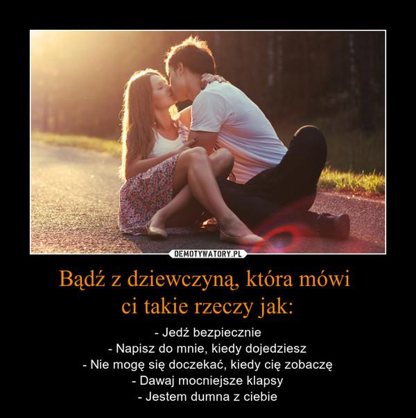 Bądź z dziewczyną, która mówi ci takie rzeczy jak: – - Jedź bezpiecznie- Napisz do mnie, kiedy dojedziesz- Nie mogę się doczekać, kiedy cię zobaczę- Dawaj mocniejsze klapsy- Jestem dumna z ciebie