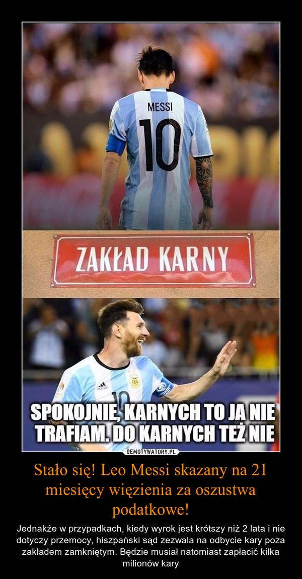Stało się! Leo Messi skazany na 21 miesięcy więzienia za oszustwa podatkowe! – Jednakże w przypadkach, kiedy wyrok jest krótszy niż 2 lata i nie dotyczy przemocy, hiszpański sąd zezwala na odbycie kary poza zakładem zamkniętym. Będzie musiał natomiast zapłacić kilka milionów kary