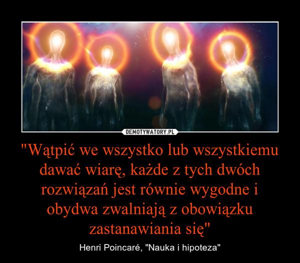 """""""Wątpić we wszystko lub wszystkiemu dawać wiarę, każde z tych dwóch rozwiązań jest równie wygodne i obydwa zwalniają z obowiązku zastanawiania się"""" – Henri Poincaré, """"Nauka i hipoteza"""""""