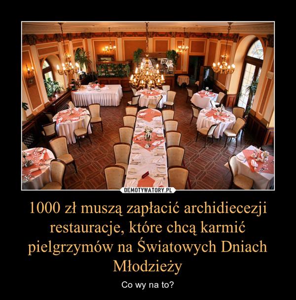 1000 zł muszą zapłacić archidiecezji restauracje, które chcą karmić pielgrzymów na Światowych Dniach Młodzieży – Co wy na to?