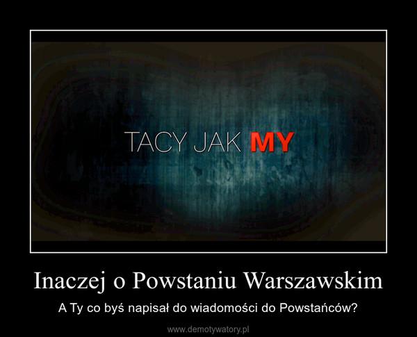 Inaczej o Powstaniu Warszawskim – A Ty co byś napisał do wiadomości do Powstańców?