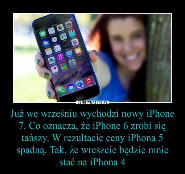 Już we wrześniu wychodzi nowy iPhone 7. Co oznacza, że iPhone 6 zrobi się tańszy. W rezultacie ceny iPhona 5 spadną. Tak, że wreszcie będzie mnie stać na iPhona 4 –