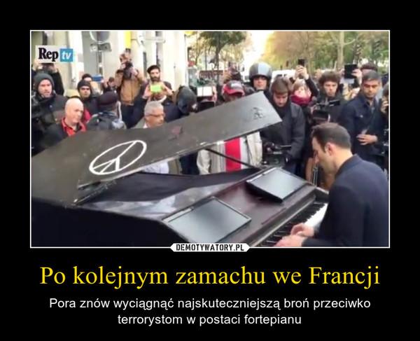 Po kolejnym zamachu we Francji – Pora znów wyciągnąć najskuteczniejszą broń przeciwko terrorystom w postaci fortepianu