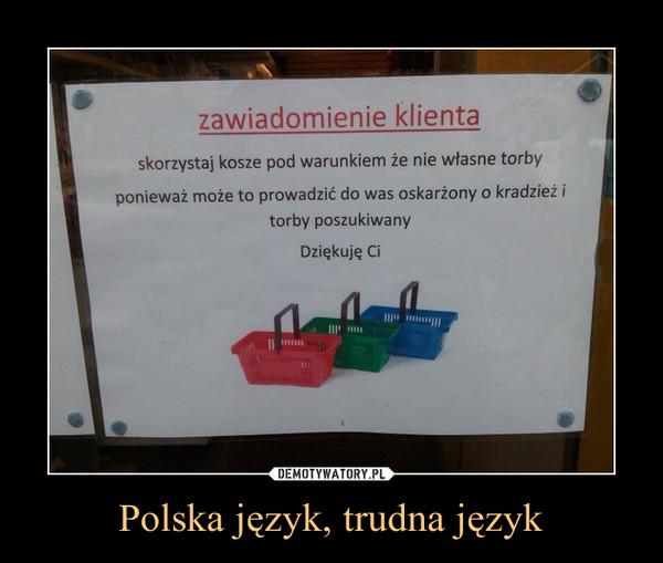 Polska język, trudna język –  zawiadomienie klientaskorzystaj kosze pod warunkiem że nie własne torbyponieważ może to prowadzić do was oskarżony o kradzież itorby poszukiwanyDziękuję Ci