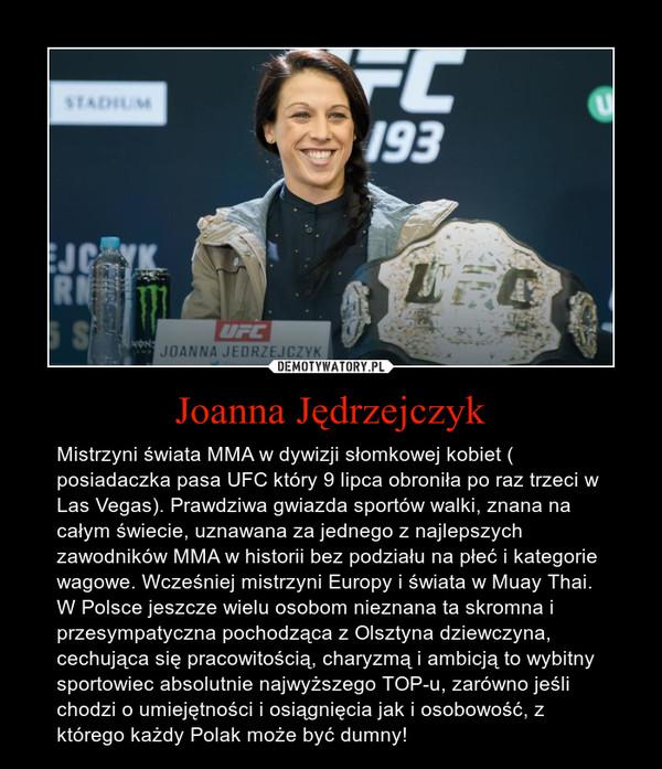 Joanna Jędrzejczyk – Mistrzyni świata MMA w dywizji słomkowej kobiet ( posiadaczka pasa UFC który 9 lipca obroniła po raz trzeci w Las Vegas). Prawdziwa gwiazda sportów walki, znana na całym świecie, uznawana za jednego z najlepszych zawodników MMA w historii bez podziału na płeć i kategorie wagowe. Wcześniej mistrzyni Europy i świata w Muay Thai.W Polsce jeszcze wielu osobom nieznana ta skromna i przesympatyczna pochodząca z Olsztyna dziewczyna, cechująca się pracowitością, charyzmą i ambicją to wybitny sportowiec absolutnie najwyższego TOP-u, zarówno jeśli chodzi o umiejętności i osiągnięcia jak i osobowość, z którego każdy Polak może być dumny!