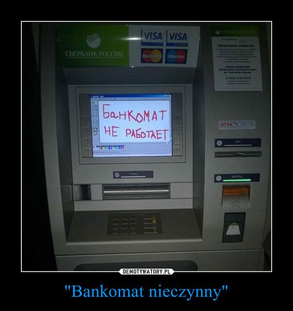 """""""Bankomat nieczynny"""" –"""