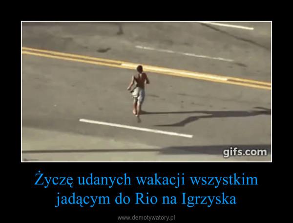 Życzę udanych wakacji wszystkim jadącym do Rio na Igrzyska –
