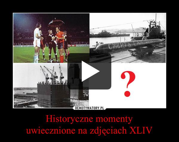 Historyczne momentyuwiecznione na zdjęciach XLIV –