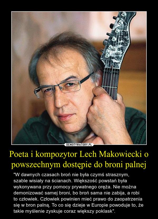 """Poeta i kompozytor Lech Makowiecki o powszechnym dostępie do broni palnej – """"W dawnych czasach broń nie była czymś strasznym, szable wisiały na ścianach. Większość powstań była wykonywana przy pomocy prywatnego oręża. Nie można demonizować samej broni, bo broń sama nie zabija, a robi to człowiek. Człowiek powinien mieć prawo do zaopatrzenia się w bron palną. To co się dzieje w Europie powoduje to, że takie myślenie zyskuje coraz większy poklask""""."""