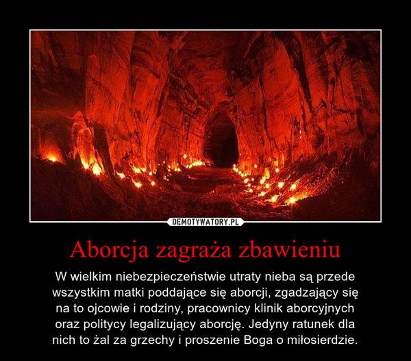 Aborcja zagraża zbawieniu – W wielkim niebezpieczeństwie utraty nieba są przedewszystkim matki poddające się aborcji, zgadzający sięna to ojcowie i rodziny, pracownicy klinik aborcyjnychoraz politycy legalizujący aborcję. Jedyny ratunek dlanich to żal za grzechy i proszenie Boga o miłosierdzie.