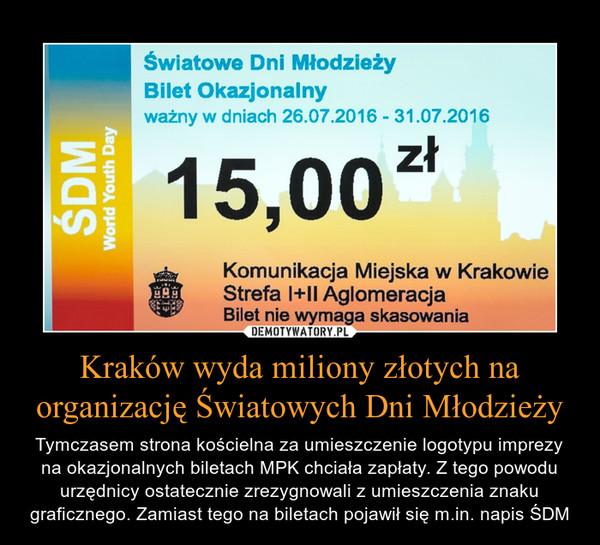 Kraków wyda miliony złotych na organizację Światowych Dni Młodzieży – Tymczasem strona kościelna za umieszczenie logotypu imprezy na okazjonalnych biletach MPK chciała zapłaty. Z tego powodu urzędnicy ostatecznie zrezygnowali z umieszczenia znaku graficznego. Zamiast tego na biletach pojawił się m.in. napis ŚDM