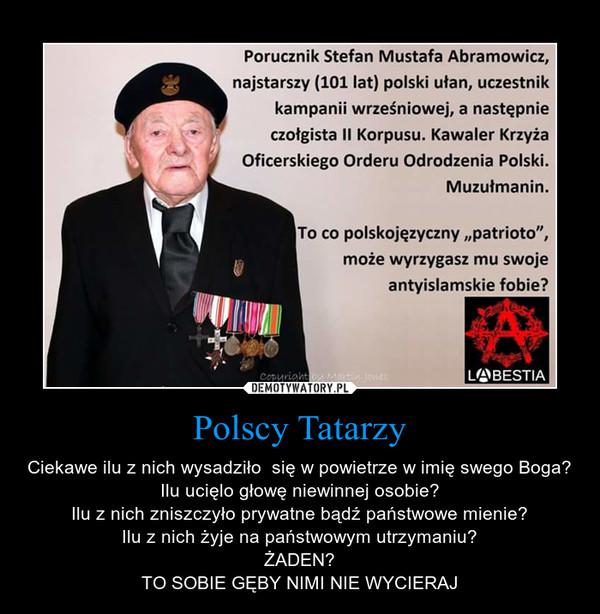 Polscy Tatarzy – Ciekawe ilu z nich wysadziło  się w powietrze w imię swego Boga?Ilu ucięlo głowę niewinnej osobie?Ilu z nich zniszczyło prywatne bądź państwowe mienie?Ilu z nich żyje na państwowym utrzymaniu?ŻADEN?TO SOBIE GĘBY NIMI NIE WYCIERAJ