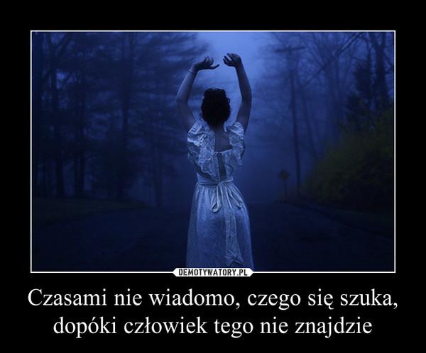 Czasami nie wiadomo, czego się szuka, dopóki człowiek tego nie znajdzie –